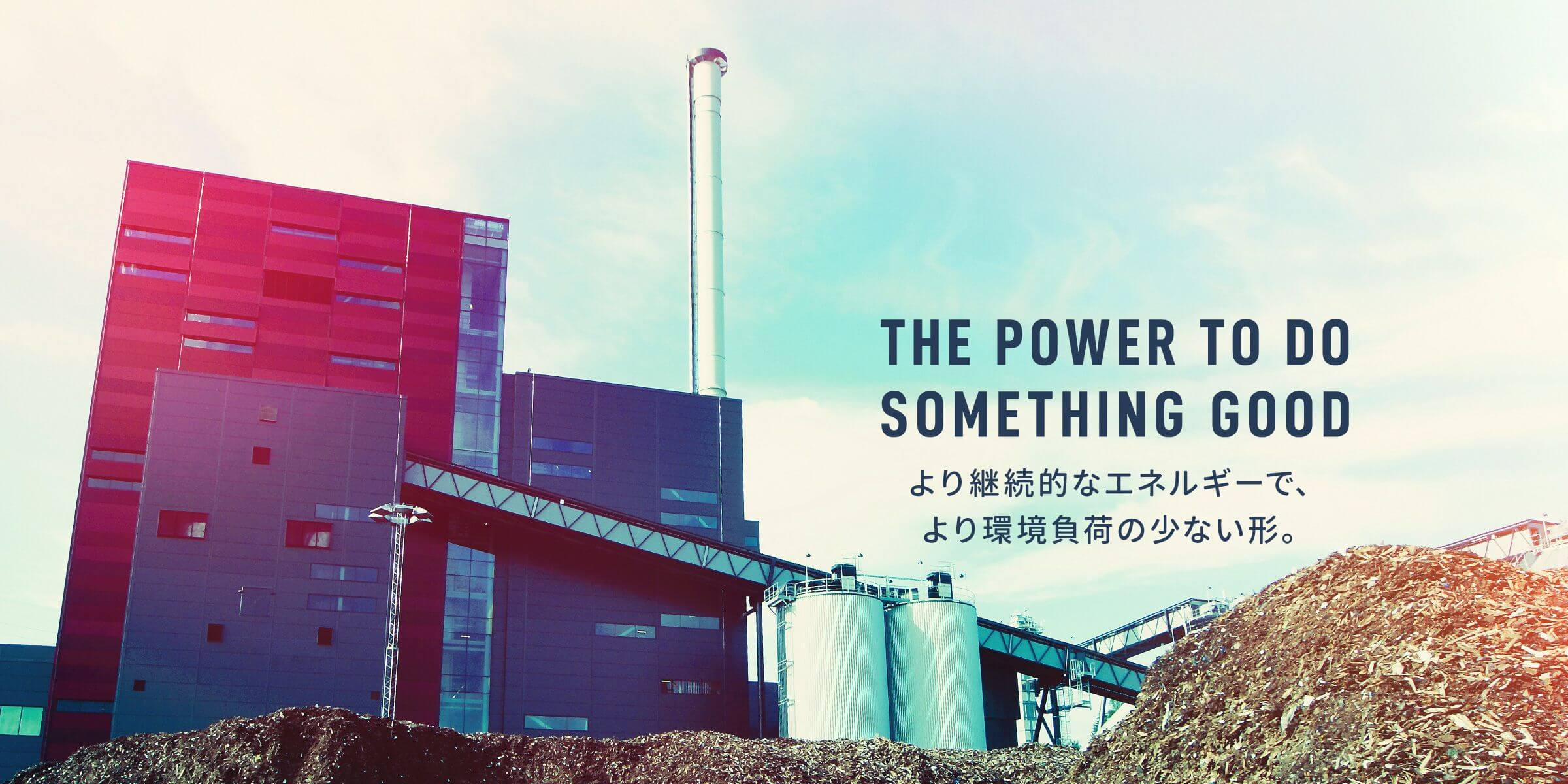THE POWER TODO SOMETHING GOOD より継続的なエネルギーで、より環境負荷の少ない形